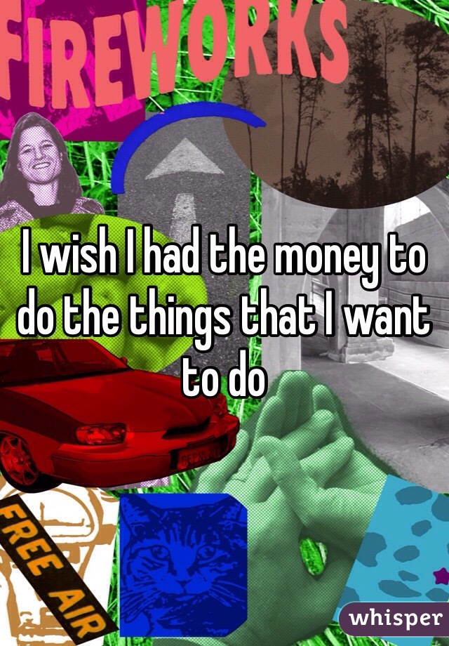 I wish I had the money to do the things that I want to do