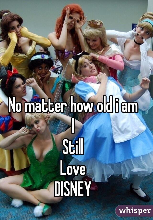 No matter how old i am I Still Love DISNEY