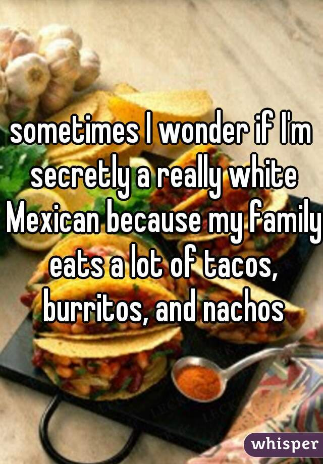 sometimes I wonder if I'm secretly a really white Mexican because my family eats a lot of tacos, burritos, and nachos