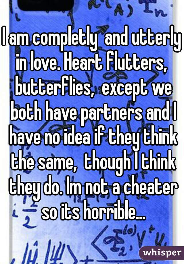 I am completly  and utterly in love. Heart flutters,  butterflies,  except we both have partners and I have no idea if they think the same,  though I think they do. Im not a cheater so its horrible...