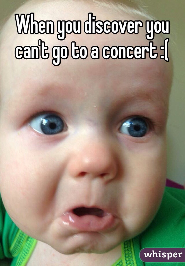 When you discover you can't go to a concert :(