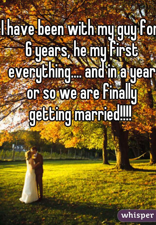 I have been with my guy for 6 years, he my first everything.... and in a year or so we are finally getting married!!!!