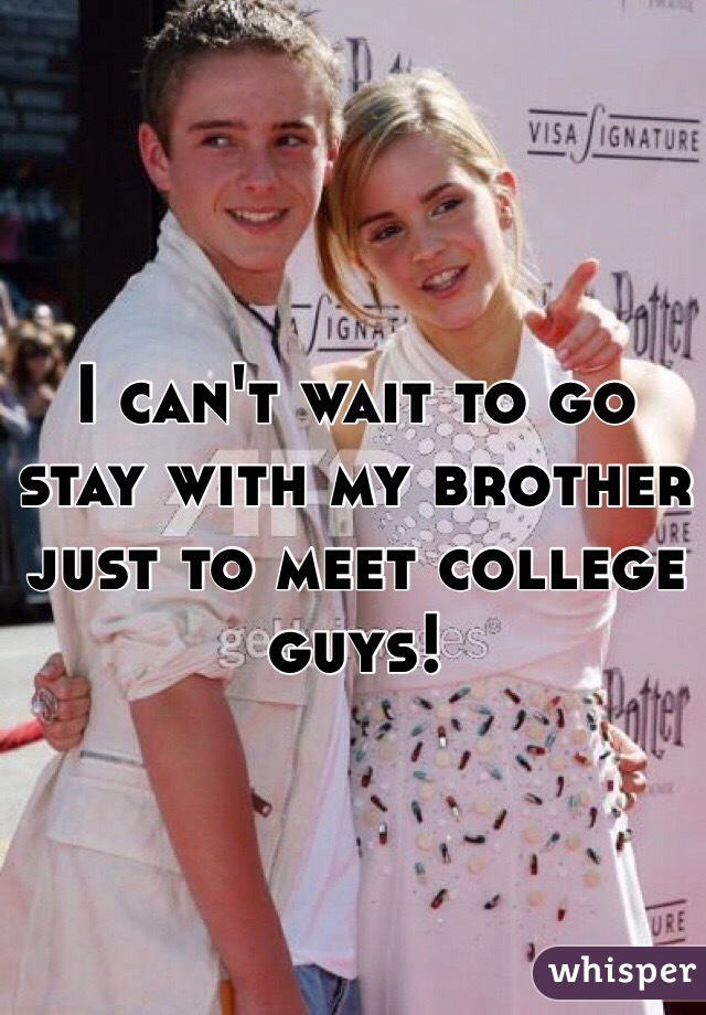 I can't wait to go stay with my brother just to meet college guys!