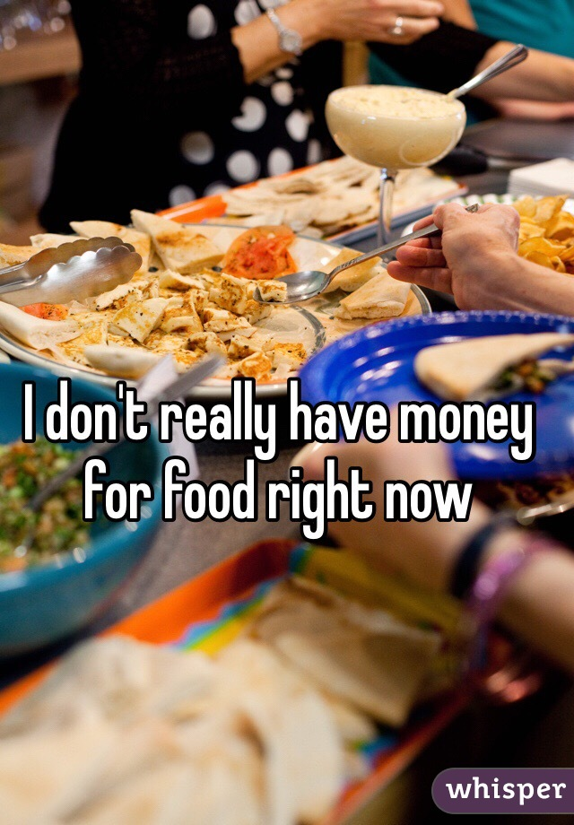 I don't really have money for food right now