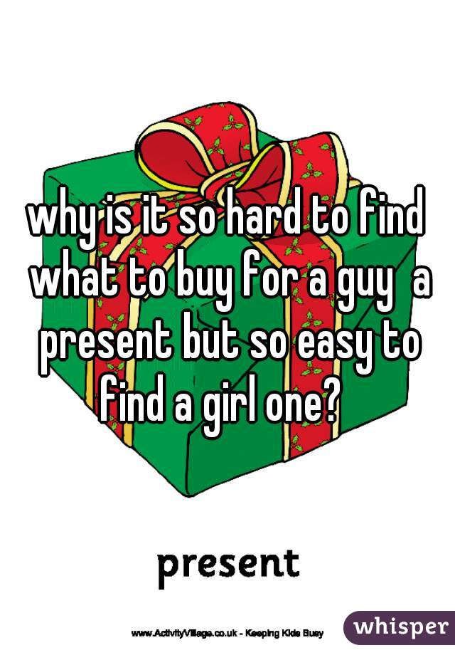 why is it so hard to find what to buy for a guy  a present but so easy to find a girl one?