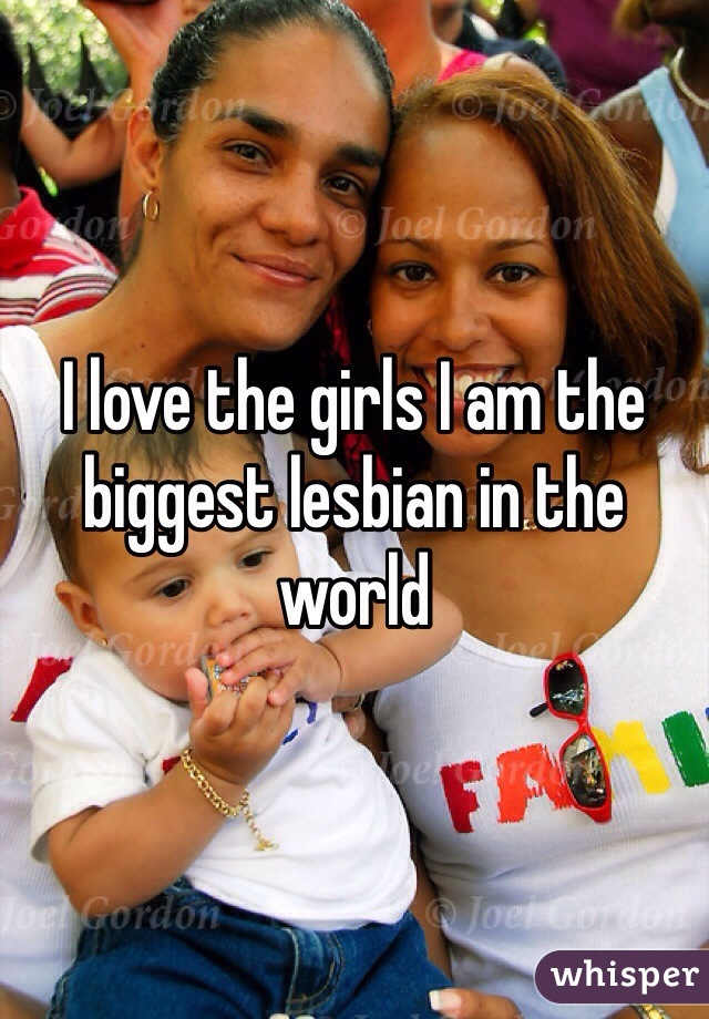 I love the girls I am the biggest lesbian in the world