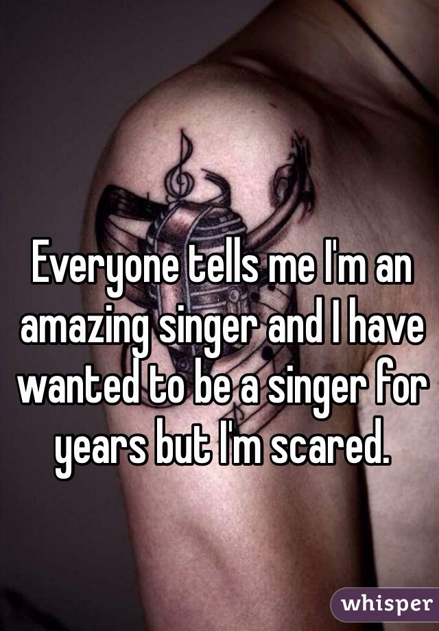 Everyone tells me I'm an amazing singer and I have wanted to be a singer for years but I'm scared.