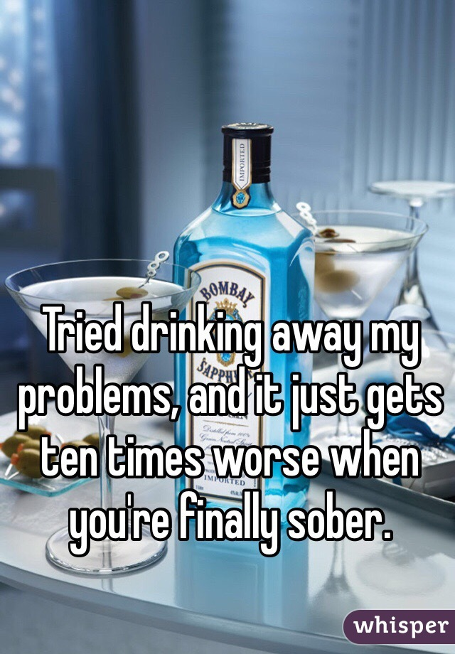 Tried drinking away my problems, and it just gets ten times worse when you're finally sober.