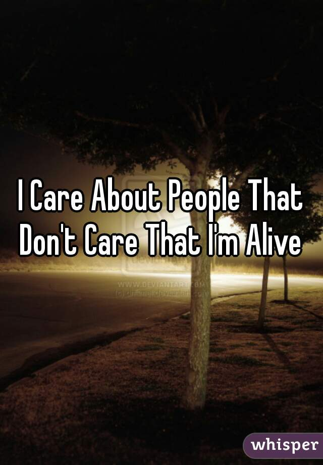 I Care About People That Don't Care That I'm Alive