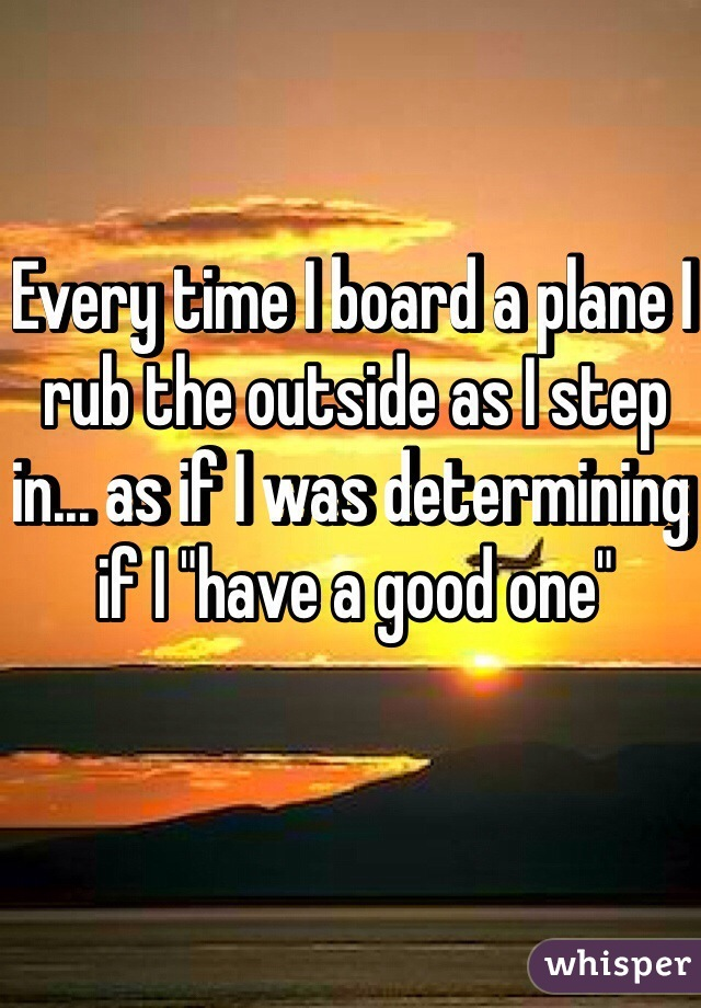"""Every time I board a plane I rub the outside as I step in... as if I was determining if I """"have a good one"""""""