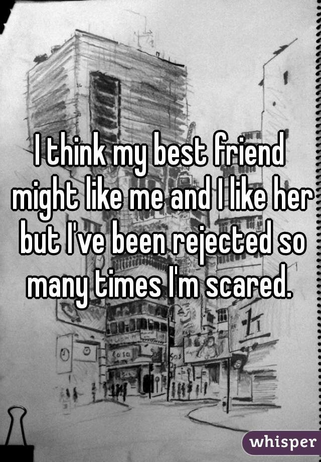 I think my best friend might like me and I like her but I've been rejected so many times I'm scared.