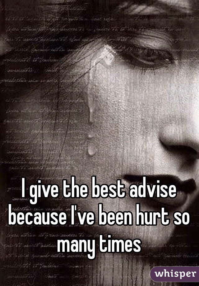 I give the best advise because I've been hurt so many times
