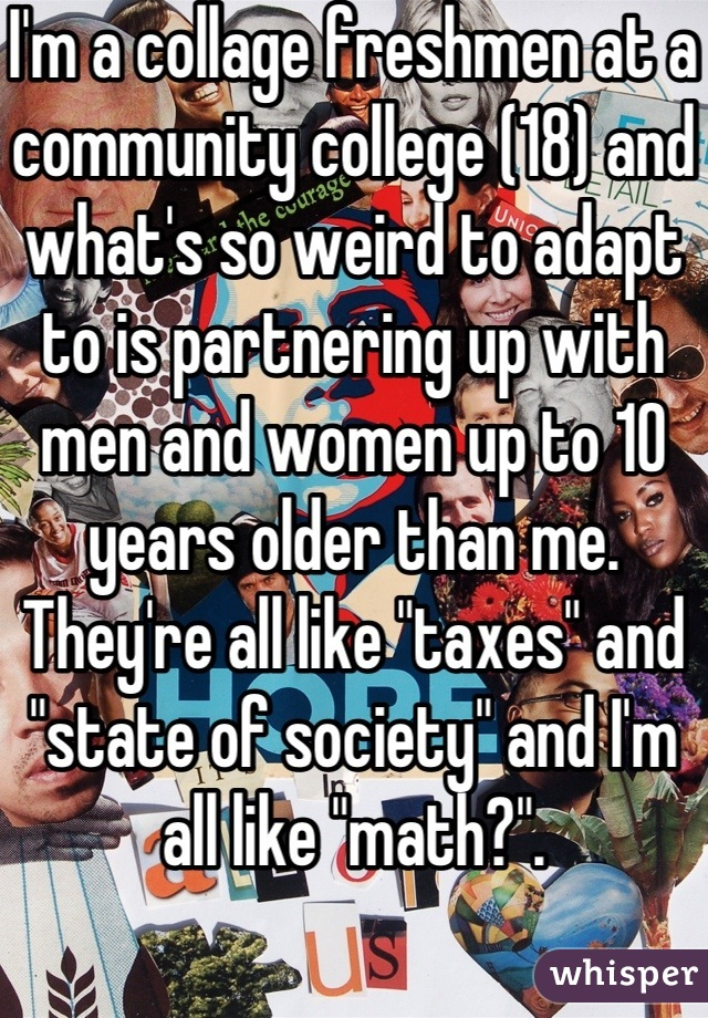 "I'm a collage freshmen at a community college (18) and what's so weird to adapt to is partnering up with men and women up to 10 years older than me. They're all like ""taxes"" and ""state of society"" and I'm all like ""math?""."