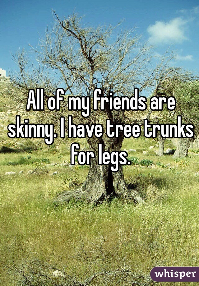 All of my friends are skinny. I have tree trunks for legs.