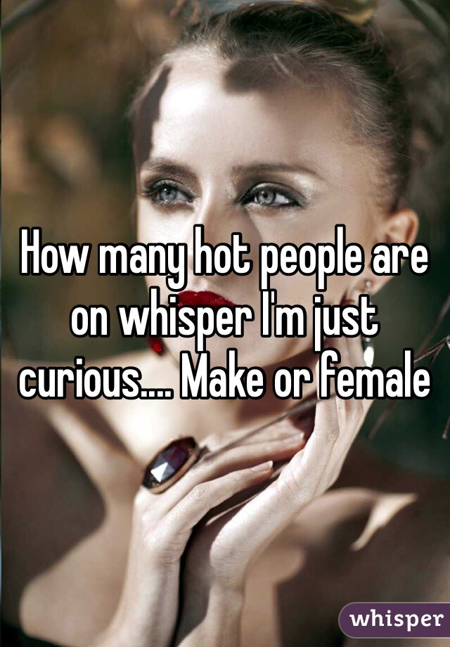 How many hot people are on whisper I'm just curious.... Make or female