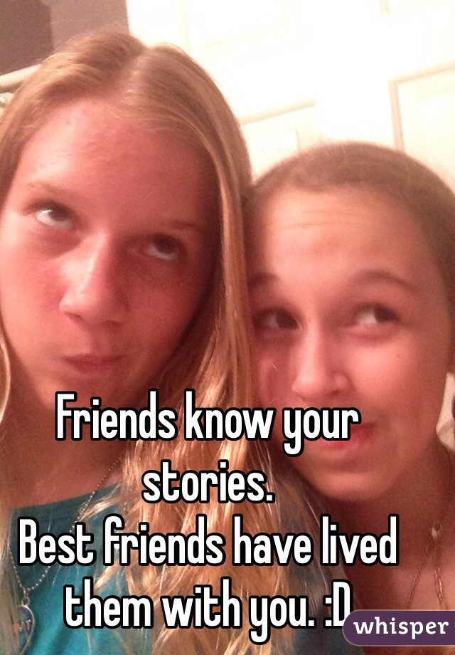 Friends know your stories.  Best friends have lived them with you. :D