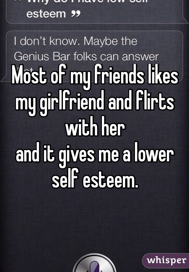 Most of my friends likes my girlfriend and flirts with her  and it gives me a lower self esteem.