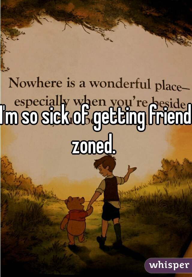 I'm so sick of getting friend zoned.