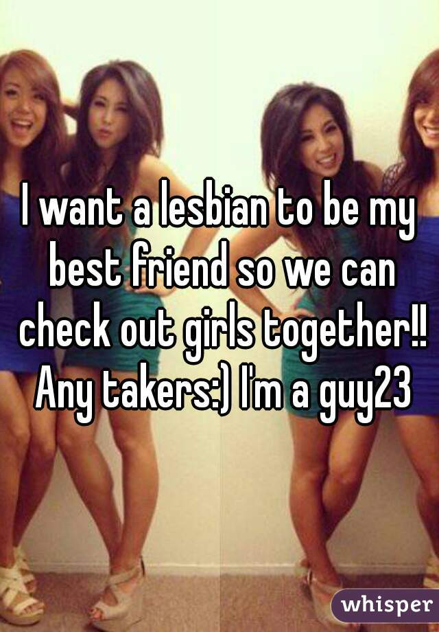 I want a lesbian to be my best friend so we can check out girls together!! Any takers:) I'm a guy23