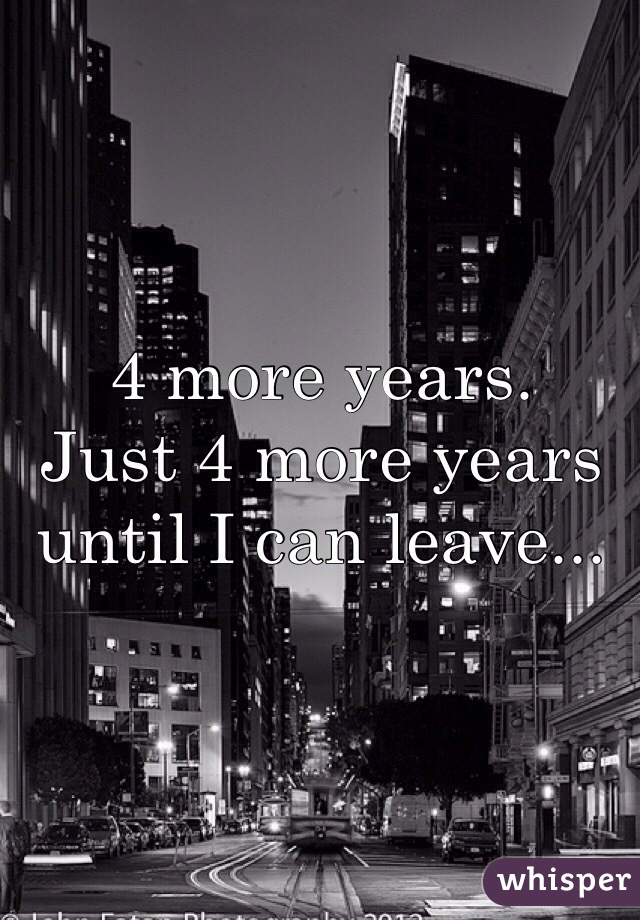 4 more years.  Just 4 more years until I can leave...