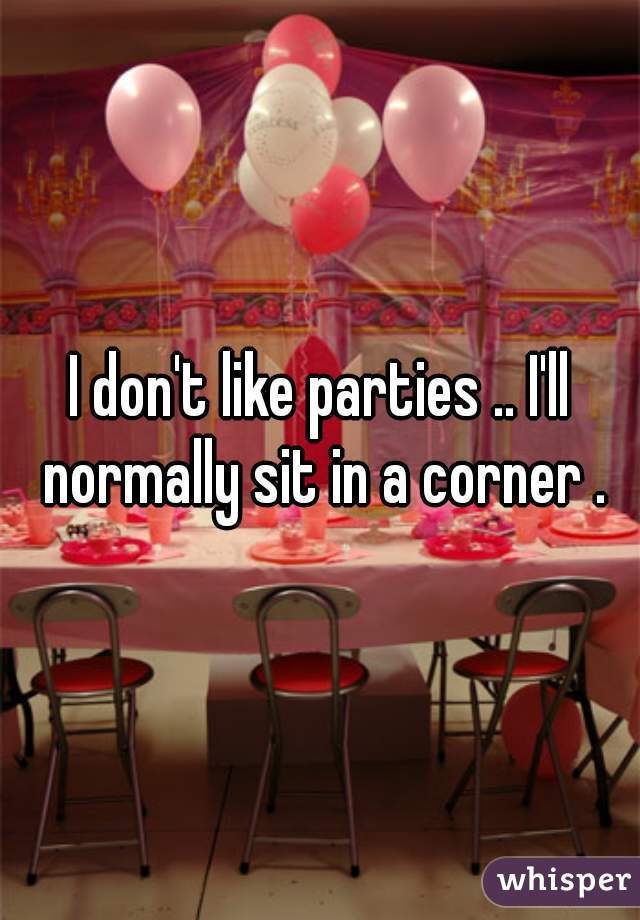 I don't like parties .. I'll normally sit in a corner .