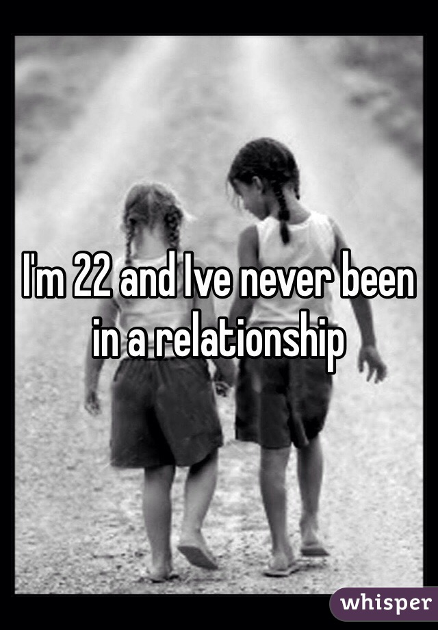 I'm 22 and Ive never been in a relationship