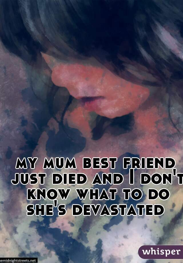 my mum best friend just died and I don't know what to do she's devastated