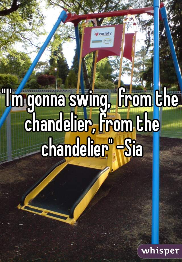 """I'm gonna swing,  from the chandelier, from the chandelier"" -Sia"