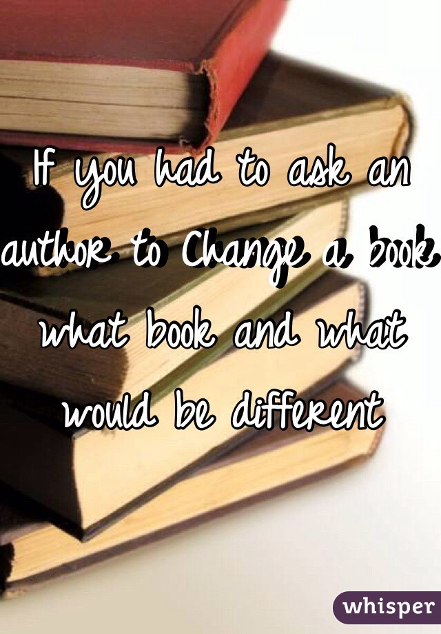 If you had to ask an author to Change a book what book and what would be different