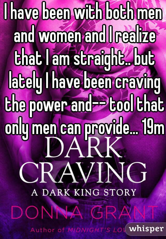 I have been with both men and women and I realize that I am straight.. but lately I have been craving the power and-- tool that only men can provide... 19m