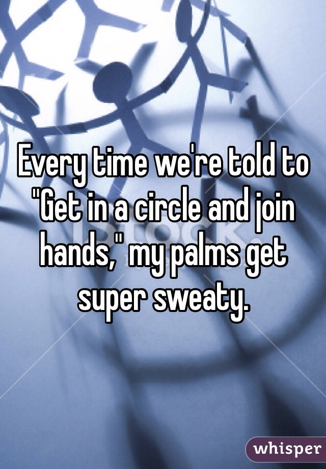 "Every time we're told to ""Get in a circle and join hands,"" my palms get super sweaty."