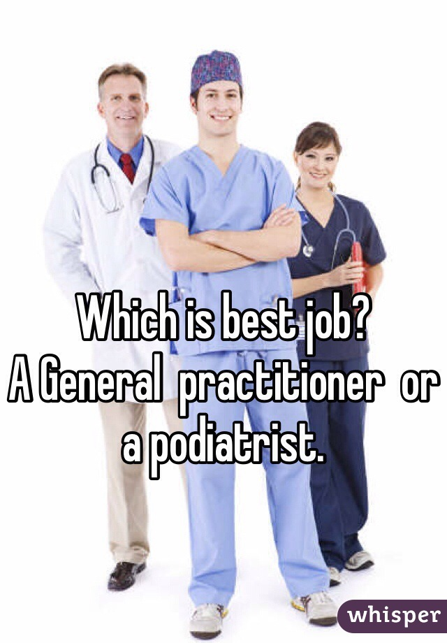 Which is best job?  A General  practitioner  or a podiatrist.