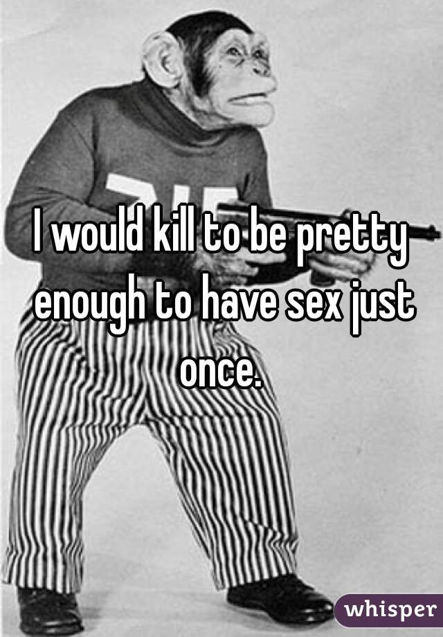 I would kill to be pretty enough to have sex just once.