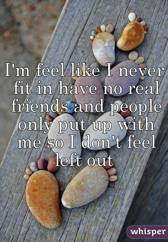 I'm feel like I never fit in have no real friends and people only put up with me so I don't feel left out