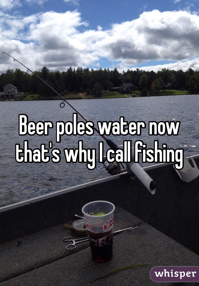 Beer poles water now that's why I call fishing