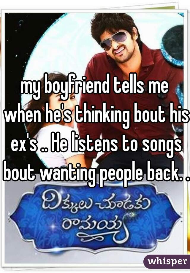 my boyfriend tells me when he's thinking bout his ex's .. He listens to songs bout wanting people back. ..