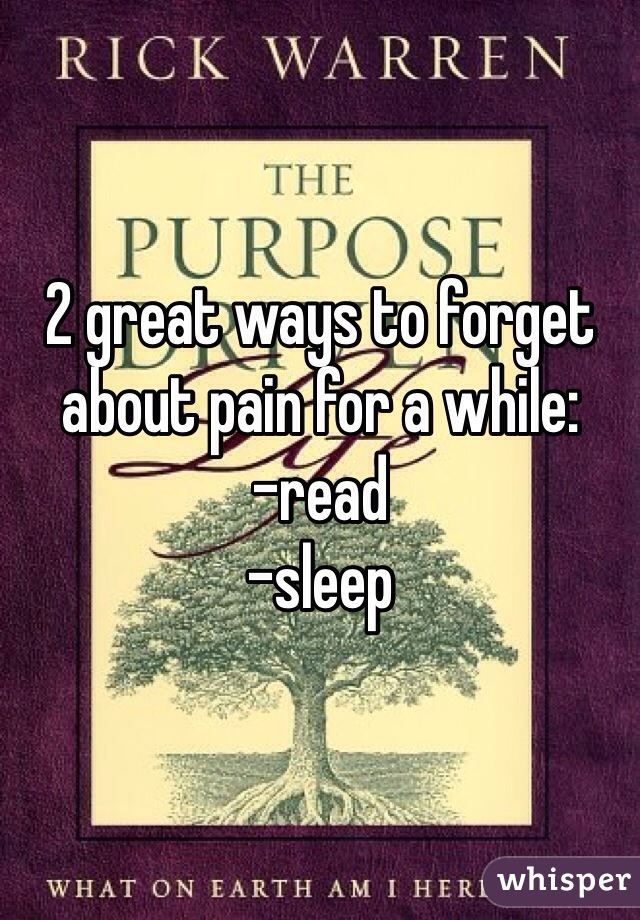 2 great ways to forget about pain for a while: -read -sleep