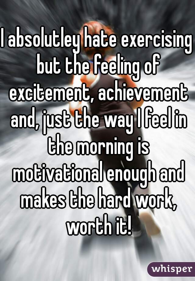 I absolutley hate exercising but the feeling of excitement, achievement and, just the way I feel in the morning is motivational enough and makes the hard work, worth it!