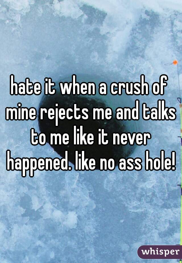 hate it when a crush of mine rejects me and talks to me like it never happened. like no ass hole!