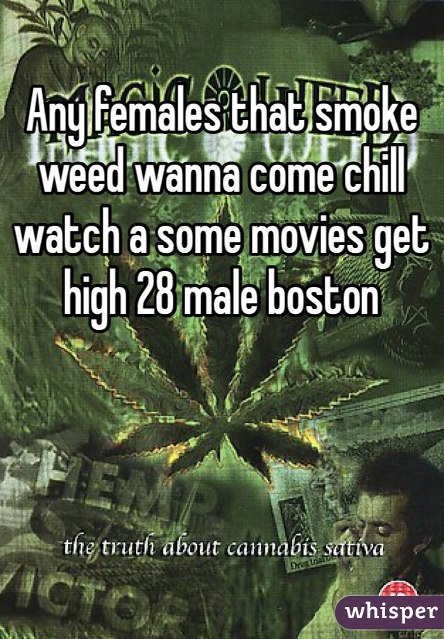 Any females that smoke weed wanna come chill watch a some movies get high 28 male boston