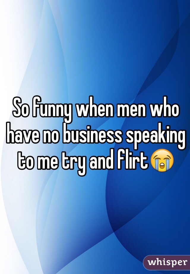 So funny when men who have no business speaking to me try and flirt😭