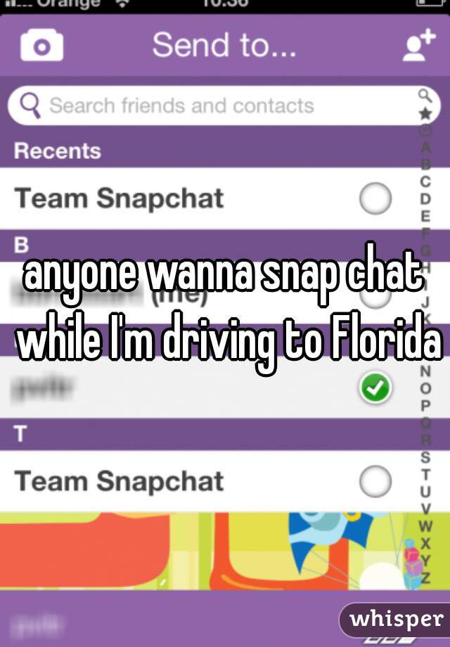 anyone wanna snap chat while I'm driving to Florida?