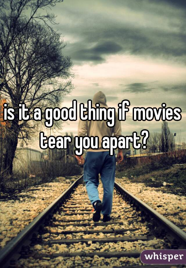 is it a good thing if movies tear you apart?