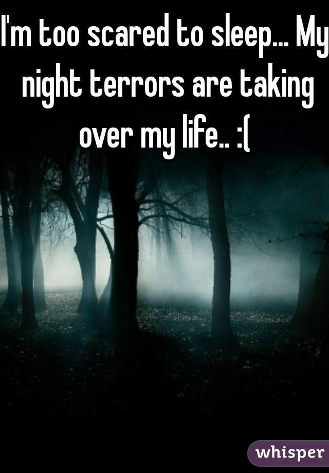 I'm too scared to sleep... My night terrors are taking over my life.. :(