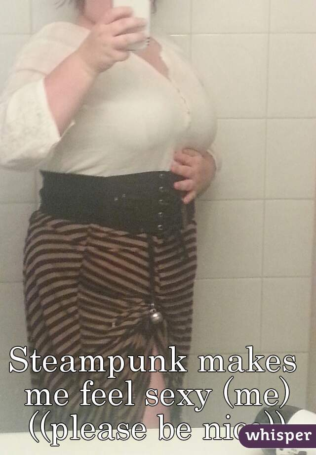 Steampunk makes me feel sexy (me) ((please be nice))