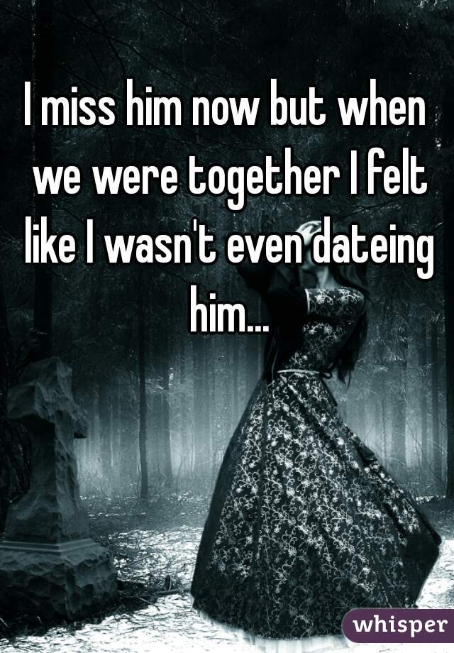 I miss him now but when we were together I felt like I wasn't even dateing him...