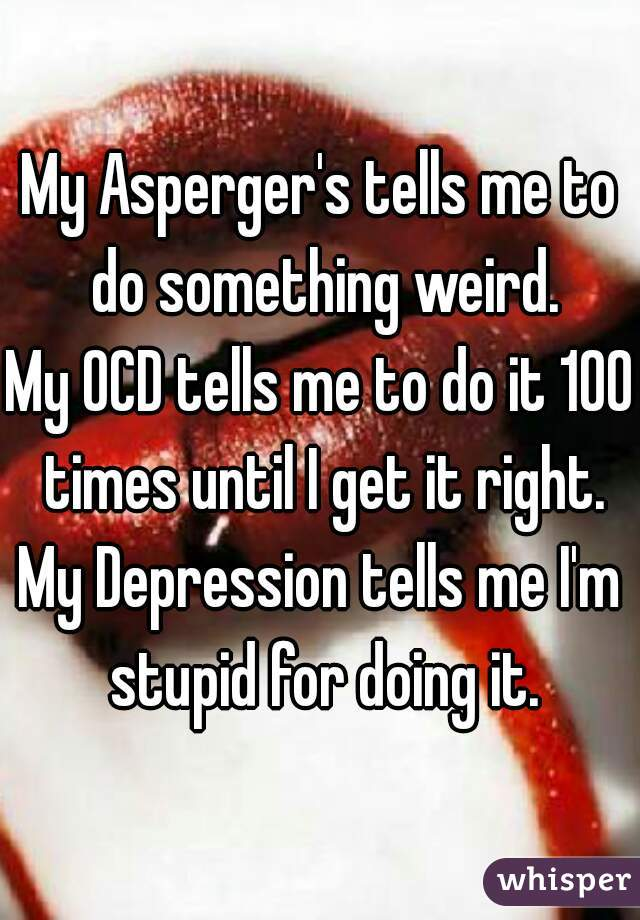 My Asperger's tells me to do something weird. My OCD tells me to do it 100 times until I get it right. My Depression tells me I'm stupid for doing it.
