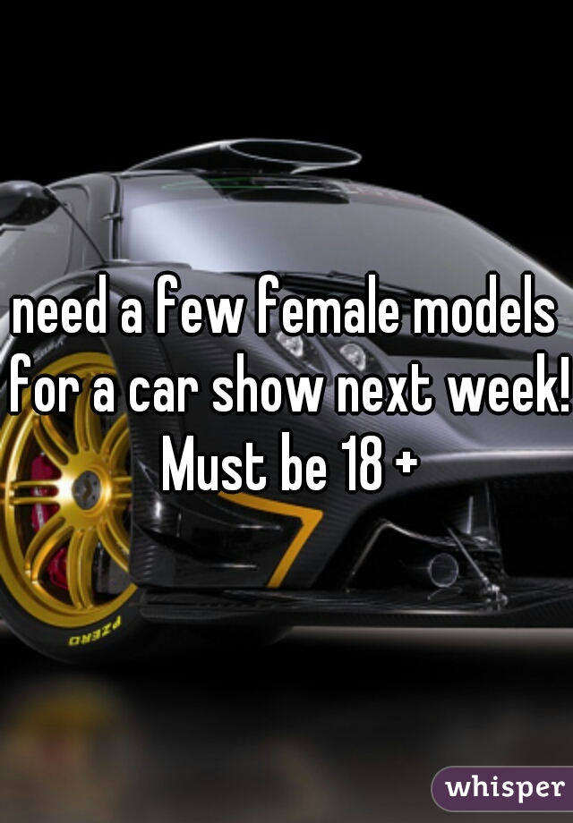 need a few female models for a car show next week! Must be 18 +