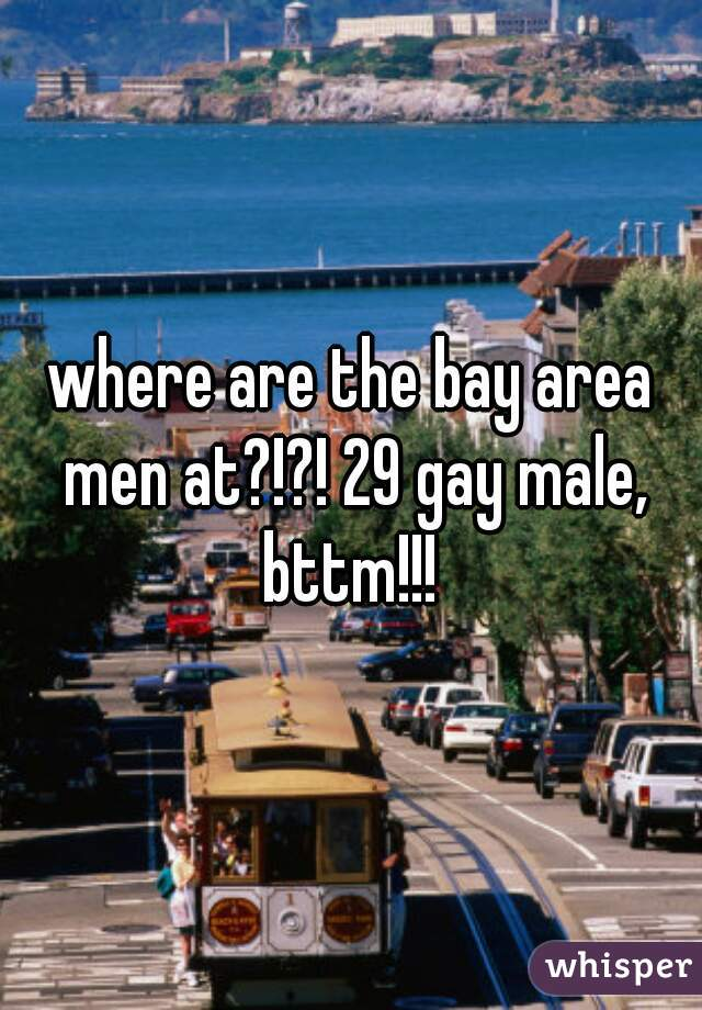 where are the bay area men at?!?! 29 gay male, bttm!!!