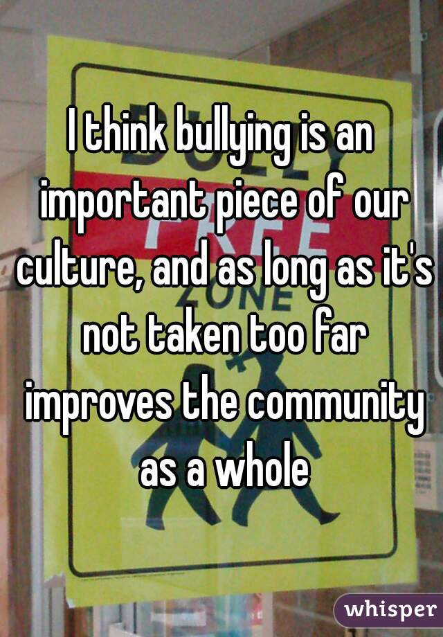 I think bullying is an important piece of our culture, and as long as it's not taken too far improves the community as a whole